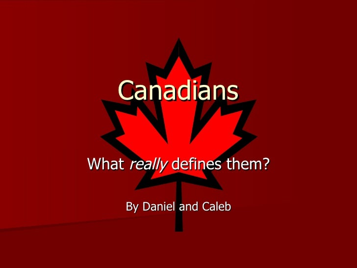 Canadians What  really  defines them? By Daniel and Caleb