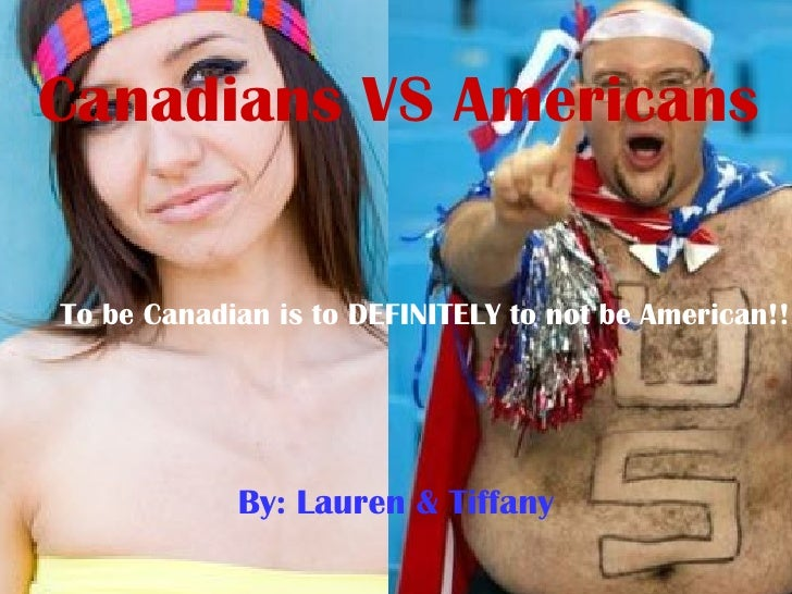 Canadians VS Americans By: Lauren & Tiffany To be Canadian is to DEFINITELY to not be American!!!