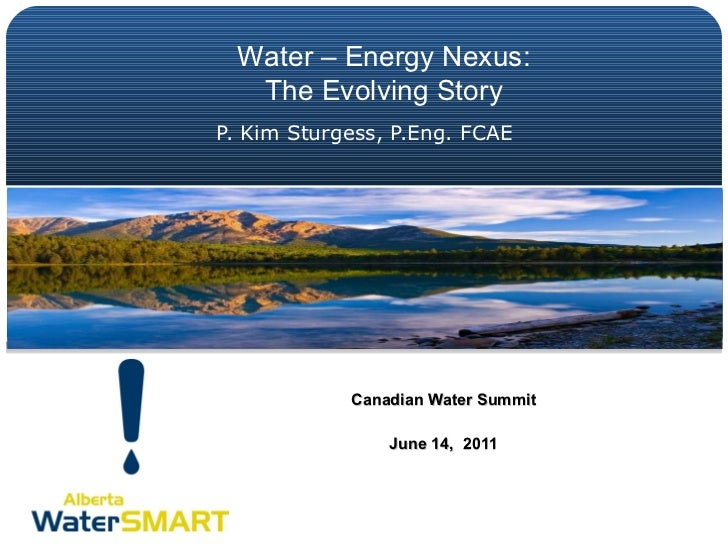 P. Kim Sturgess, P.Eng. FCAE Canadian Water Summit June 14,  2011 Water – Energy Nexus: The Evolving Story
