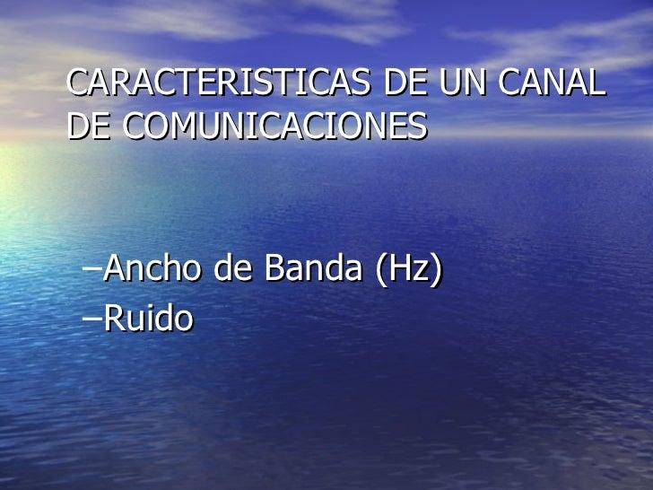 <ul><ul><li>Ancho de Banda (Hz) </li></ul></ul><ul><ul><li>Ruido   </li></ul></ul>CARACTERISTICAS DE UN CANAL DE COMUNICAC...