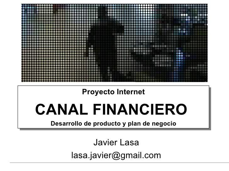 Proyecto Internet CANAL FINANCIERO  Desarrollo de producto y plan de negocio Javier Lasa [email_address]