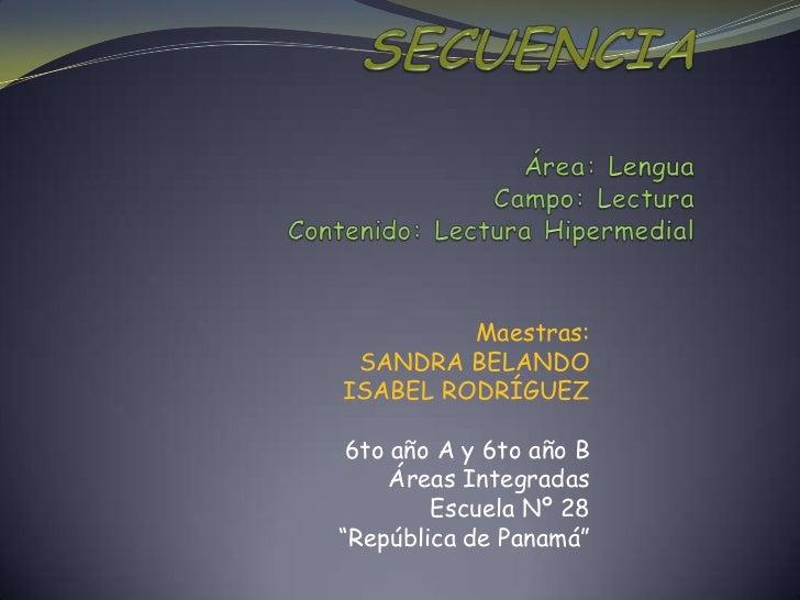 SECUENCIAÁrea: LenguaCampo: LecturaContenido: Lectura Hipermedial<br />Maestras:<br />SANDRA BELANDO<br />ISABEL RODRÍGUEZ...