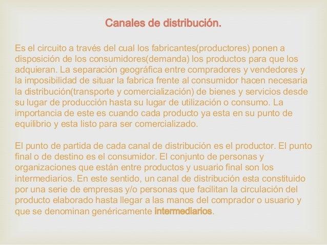 Canales de distribución. Es el circuito a través del cual los fabricantes(productores) ponen a disposición de los consumid...