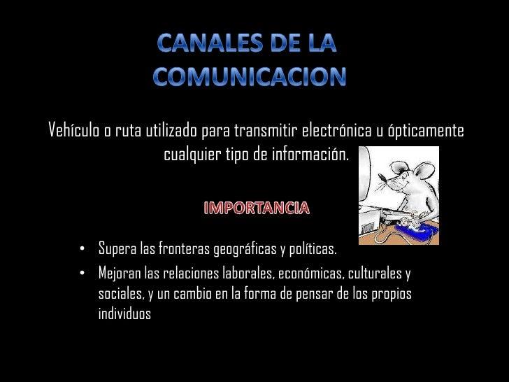 CANALES DE LA  COMUNICACION Vehículo o ruta utilizado para transmitir electrónica u ópticamente cualquier tipo de informac...