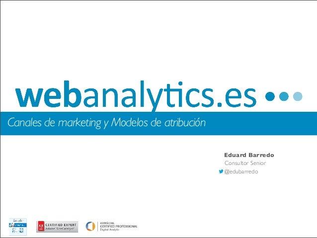 Canales de marketing y Modelos de atribución                                               Eduard Barredo                 ...
