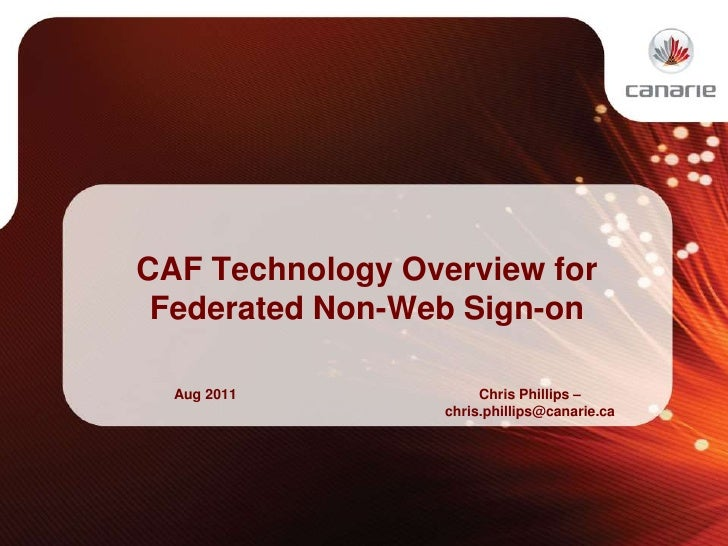 CAF Technology Overview for Federated Non-Web Sign-on<br />Aug 2011<br />Chris Phillips –chris.phillips@canarie.ca<br />