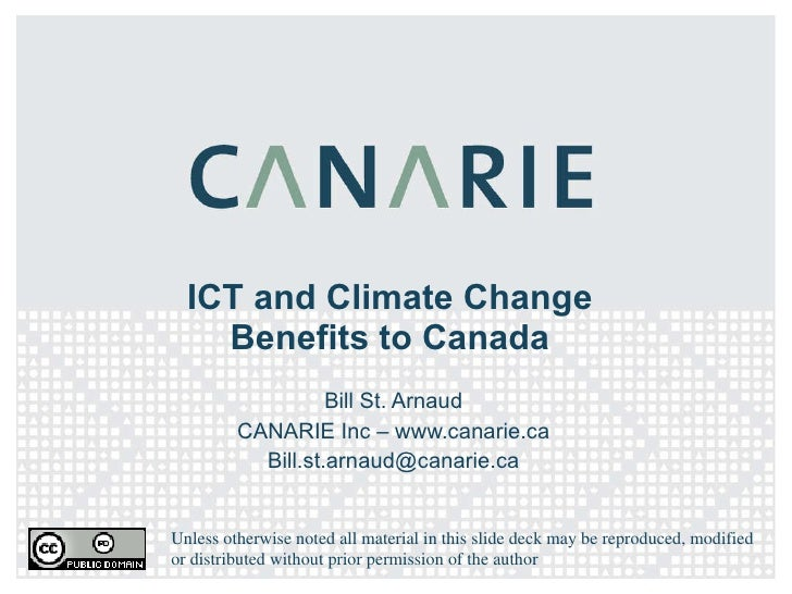 ICT and Climate Change Benefits to Canada Bill St. Arnaud CANARIE Inc – www.canarie.ca [email_address] Unless otherwise no...