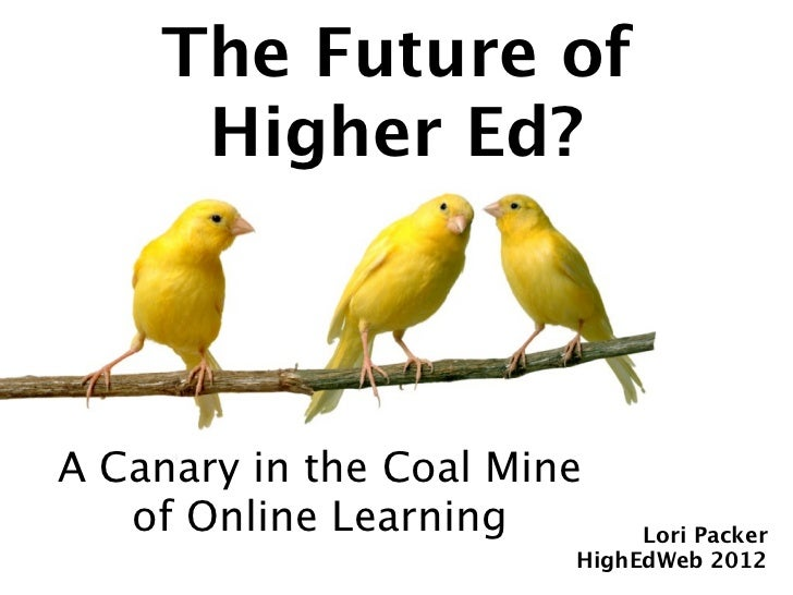 The Future of     Higher Ed?A Canary in the Coal Mine   of Online Learning        Lori Packer                        HighE...
