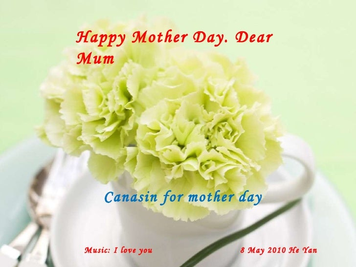 Happy Mother Day. Dear Mum Music: I love you 8 May 2010 He Yan Canasin for mother day