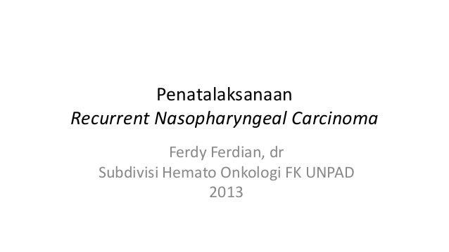 Penatalaksanaan Recurrent Nasopharyngeal Carcinoma Ferdy Ferdian, dr Subdivisi Hemato Onkologi FK UNPAD 2013