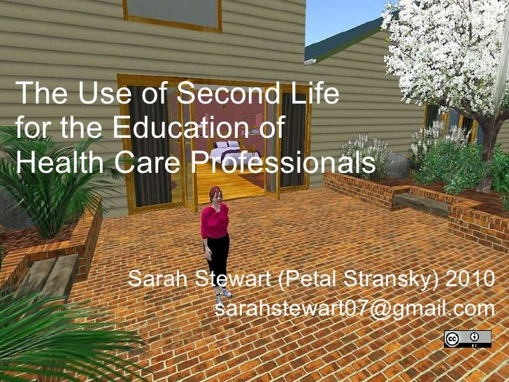 The Use of Second Life  for the Education of  Health Care Professionals Sarah Stewart (Petal Stransky) 2010 [email_address]