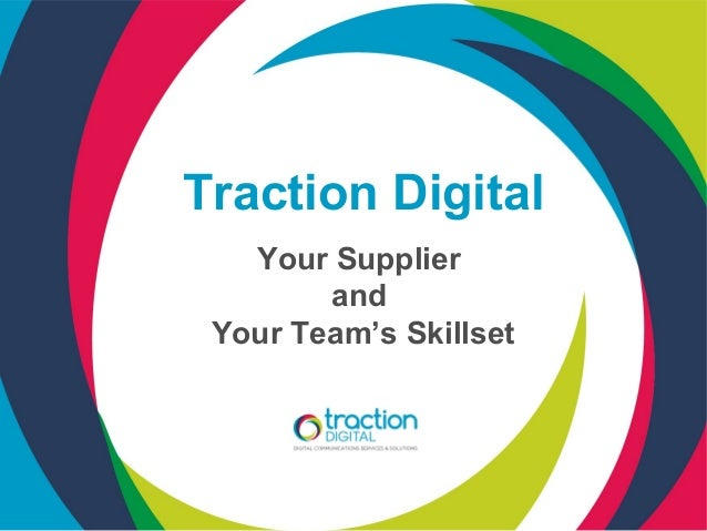 Traction Digital   Your Supplier        and Your Team's Skillset