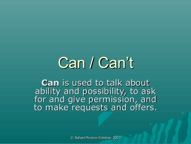 Can / Can't  Can is used to talk aboutability and possibility, to askfor and give permission, andto make requests and offe...