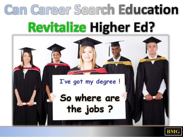 Can Career Search EducationRevitalize Higher Ed?I've got my degree !So where arethe jobs ?