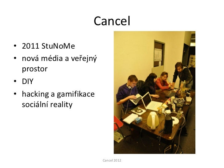 Cancel• 2011 StuNoMe• nová média a veřejný  prostor• DIY• hacking a gamifikace  sociální reality                         C...