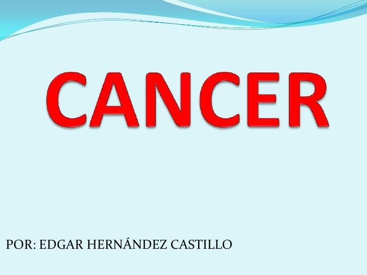 CANCER<br />POR: EDGAR HERNÁNDEZ CASTILLO <br />