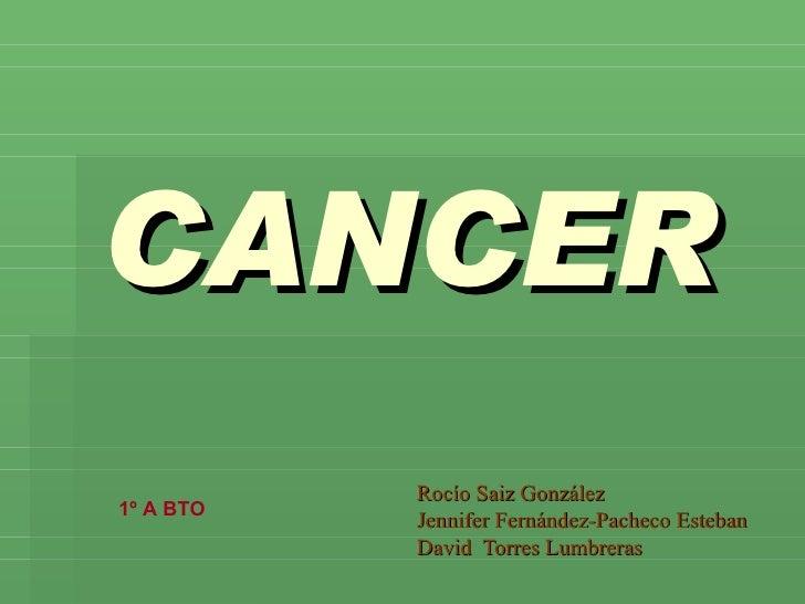 CANCER Rocío Saiz González Jennifer Fernández-Pacheco Esteban David  Torres Lumbreras 1º A BTO