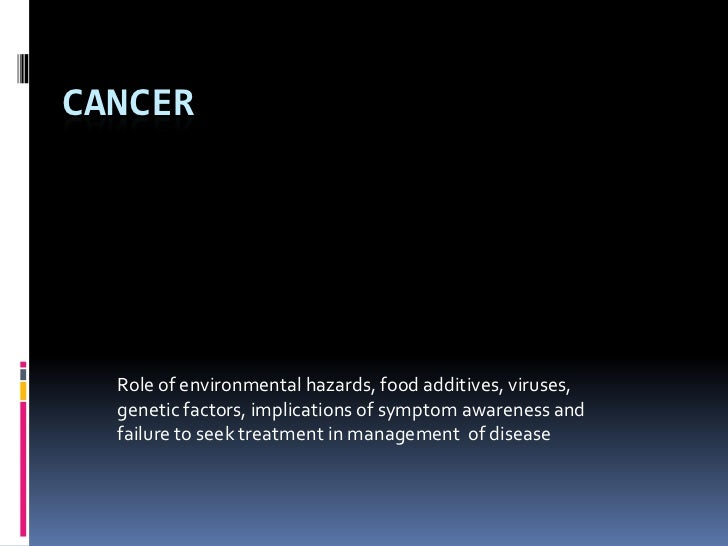 CANCER<br />Role of environmental hazards, food additives, viruses, genetic factors, implications of symptom awareness and...