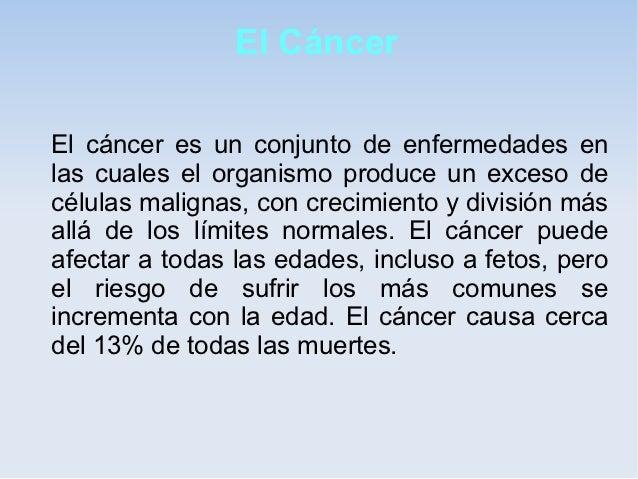 El CáncerEl cáncer es un conjunto de enfermedades enlas cuales el organismo produce un exceso decélulas malignas, con crec...