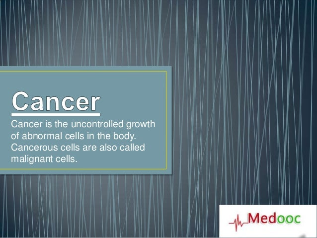 Cancer is the uncontrolled growthof abnormal cells in the body.Cancerous cells are also calledmalignant cells.