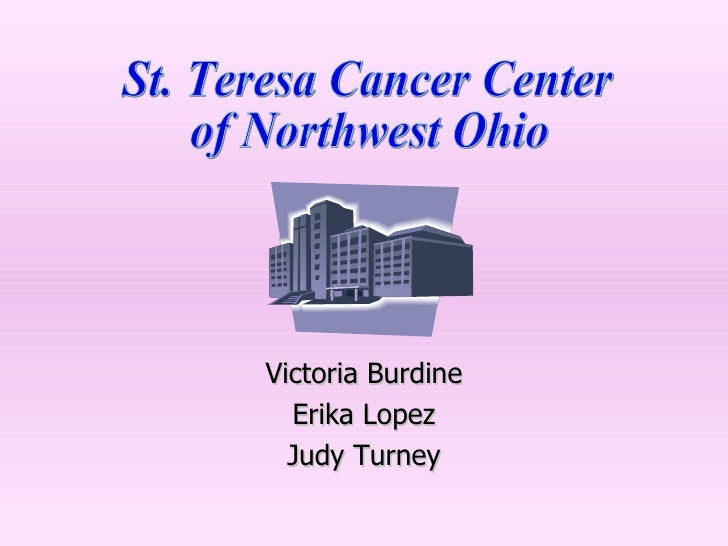Victoria Burdine Erika Lopez Judy Turney St. Teresa Cancer Center of Northwest Ohio