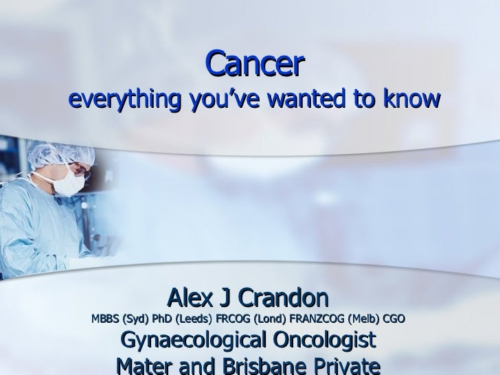 Cancer everything you've wanted to know Alex J Crandon MBBS (Syd) PhD (Leeds) FRCOG (Lond) FRANZCOG (Melb) CGO Gynaecologi...