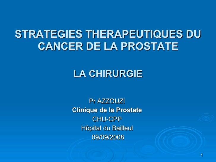 STRATEGIES THERAPEUTIQUES DU CANCER DE LA PROSTATE LA CHIRURGIE Pr AZZOUZI Clinique de la Prostate CHU-CPP Hôpital du Bail...