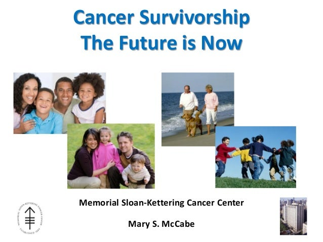 Cancer SurvivorshipThe Future is NowMemorial Sloan-Kettering Cancer CenterMary S. McCabe
