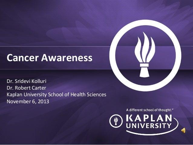 Cancer Awareness Dr. Sridevi Kolluri Dr. Robert Carter Kaplan University School of Health Sciences November 6, 2013