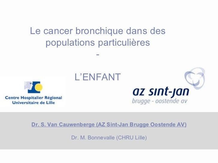 Dr. S. Van Cauwenberge (AZ Sint-Jan Brugge Oostende AV) Dr. M. Bonnevalle (CHRU Lille) Le cancer bronchique dans des popul...