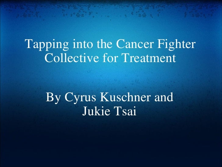 Tapping into the Cancer Fighter Collective for Treatment By Cyrus Kuschner and Jukie Tsai