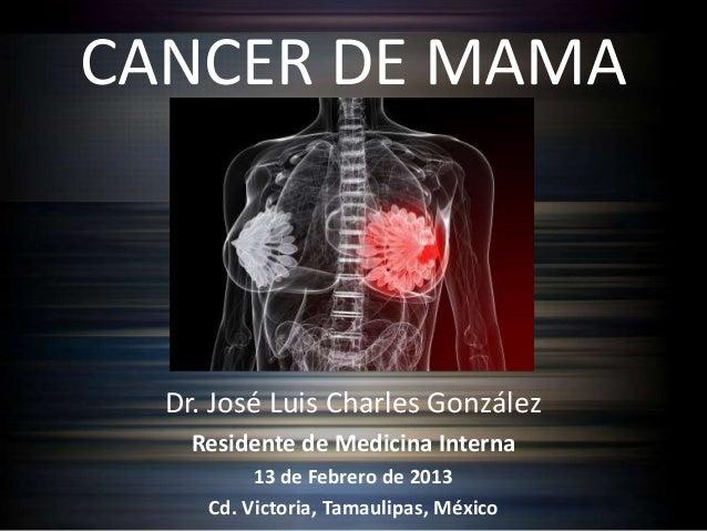 CANCER DE MAMA  Dr. José Luis Charles González    Residente de Medicina Interna          13 de Febrero de 2013     Cd. Vic...