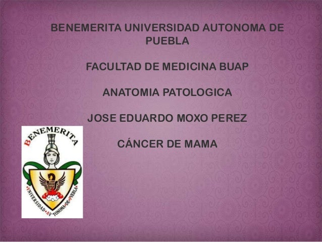 BENEMERITA UNIVERSIDAD AUTONOMA DE PUEBLA FACULTAD DE MEDICINA BUAP ANATOMIA PATOLOGICA JOSE EDUARDO MOXO PEREZ CÁNCER DE ...