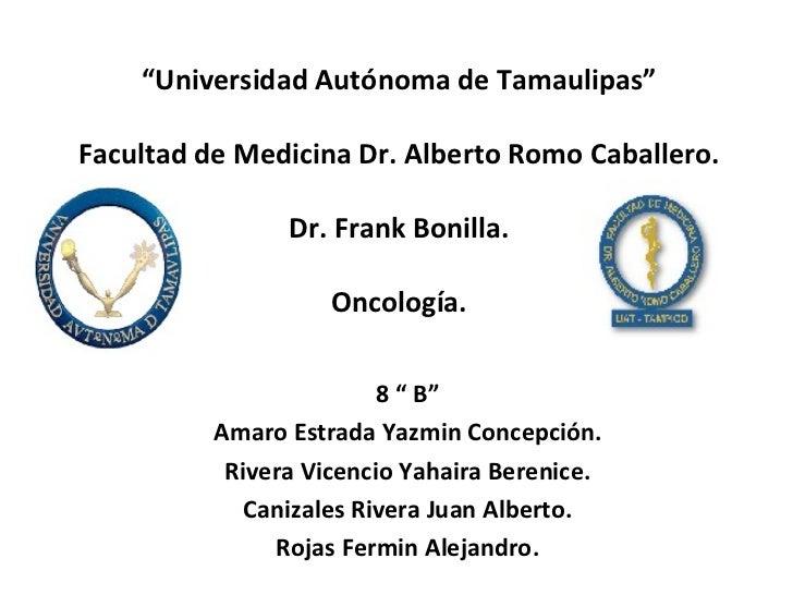 """"""" Universidad Autónoma de Tamaulipas"""" Facultad de Medicina Dr. Alberto Romo Caballero. Dr. Frank Bonilla. Oncología. 8 """" B..."""