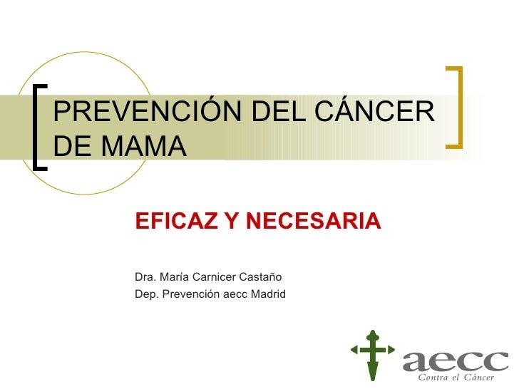 PREVENCIÓN DEL CÁNCERDE MAMA    EFICAZ Y NECESARIA    Dra. María Carnicer Castaño    Dep. Prevención aecc Madrid