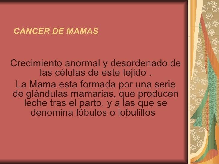 CANCER DE MAMAS Crecimiento anormal y desordenado de las células de este tejido . La Mama esta formada por una serie de gl...