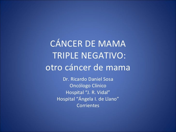 "CÁNCER DE MAMA  TRIPLE NEGATIVO: otro cáncer de mama Dr. Ricardo Daniel Sosa Oncólogo Clínico Hospital ""J. R. Vidal"" Hospi..."