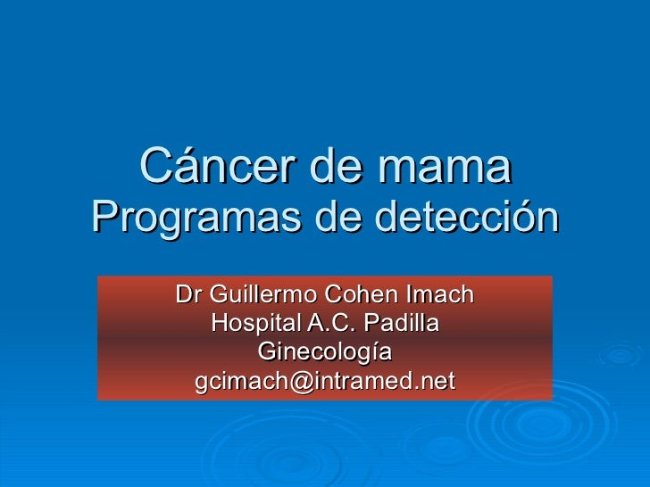 Cáncer de mama Programas de detección Dr Guillermo Cohen Imach Hospital A.C. Padilla Ginecología [email_address]