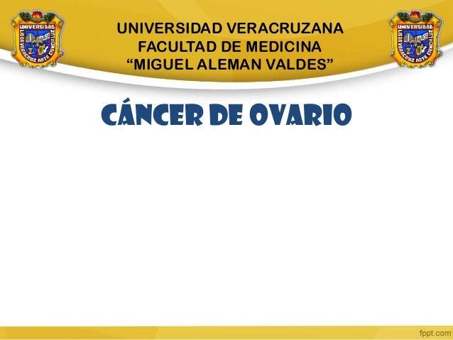 """CÁNCER DE OVARIO UNIVERSIDAD VERACRUZANA FACULTAD DE MEDICINA """"MIGUEL ALEMAN VALDES"""""""