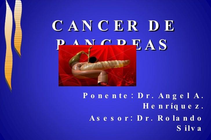CANCER DE PANCREAS Ponente: Dr. Angel A. Henríquez. Asesor: Dr. Rolando Silva