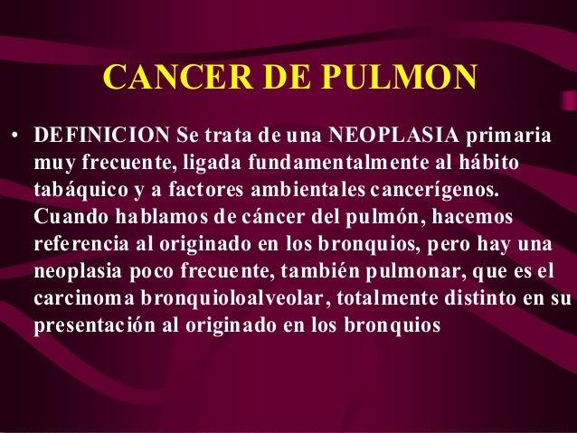 CANCER DE PULMON • DEFINICION Se trata de una NEOPLASIA primaria muy frecuente, ligada fundamentalmente al hábito tabáquic...