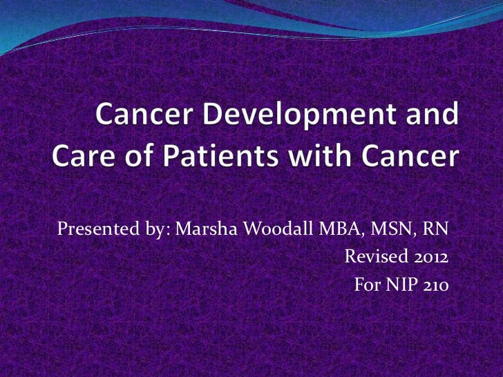 Cancer development and cancer nursing created by Marsha Woodall MBA, MSN, RN