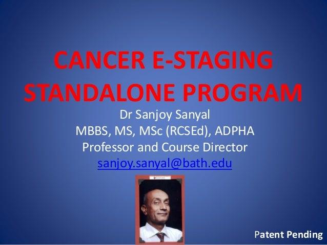 CANCER E-STAGING STANDALONE PROGRAM Dr Sanjoy Sanyal MBBS, MS, MSc (RCSEd), ADPHA Professor and Course Director sanjoy.san...