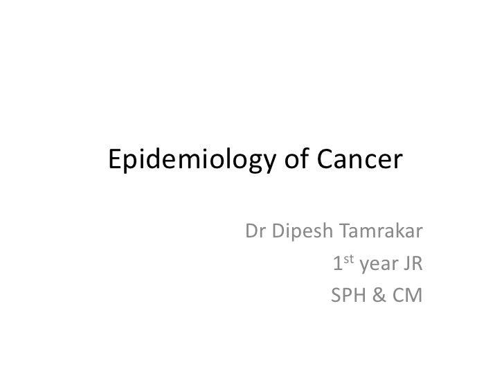 Epidemiology of Cancer          Dr Dipesh Tamrakar                   1st year JR                   SPH & CM