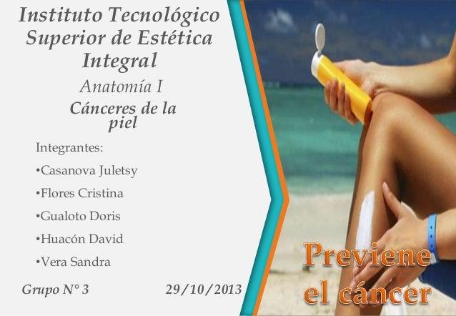 Instituto Tecnológico Superior de Estética Integral Anatomía I Cánceres de la piel Integrantes: •Casanova Juletsy •Flores ...