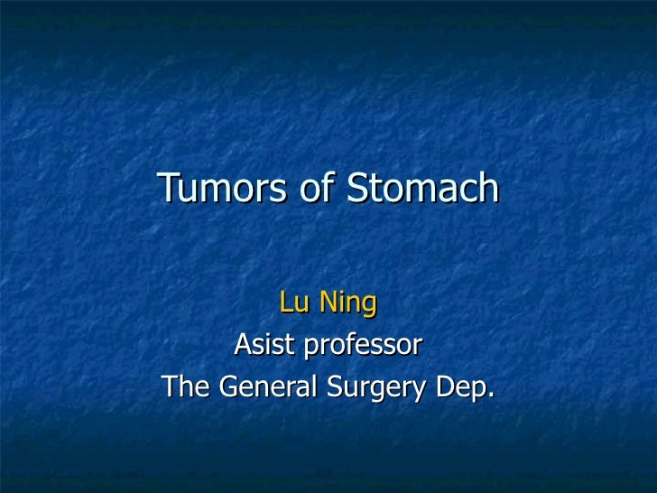 Tumors of Stomach Lu Ning Asist professor The General Surgery Dep.