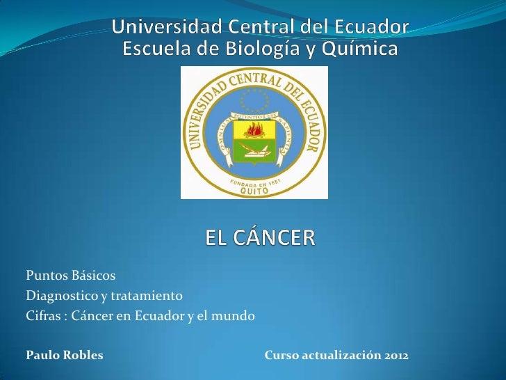 Puntos BásicosDiagnostico y tratamientoCifras : Cáncer en Ecuador y el mundoPaulo Robles                            Curso ...