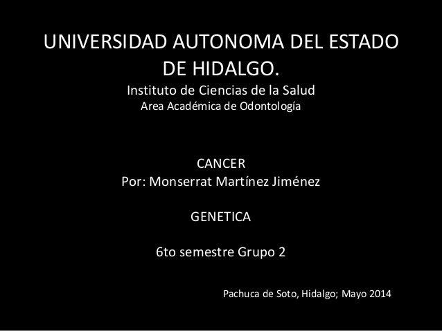 UNIVERSIDAD AUTONOMA DEL ESTADO DE HIDALGO. Instituto de Ciencias de la Salud Area Académica de Odontología CANCER Por: Mo...