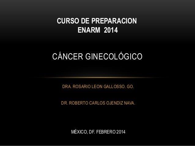 CURSO DE PREPARACION ENARM 2014  CÁNCER GINECOLÓGICO  DRA. ROSARIO LEON GALLOSSO. GO. DR. ROBERTO CARLOS OJENDIZ NAVA.  MÉ...