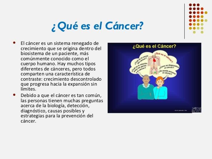 ¿Qué es el Cáncer? <ul><li>El cáncer es un sistema renegado de crecimiento que se origina dentro del biosistema de un paci...